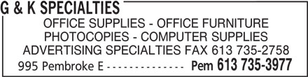 G & K Specialties (613-735-3977) - Display Ad - G & K SPECIALTIES OFFICE SUPPLIES - OFFICE FURNITURE PHOTOCOPIES - COMPUTER SUPPLIES ADVERTISING SPECIALTIES FAX 613 735-2758 Pem 613 735-3977 995 Pembroke E -------------- OFFICE SUPPLIES - OFFICE FURNITURE PHOTOCOPIES - COMPUTER SUPPLIES ADVERTISING SPECIALTIES FAX 613 735-2758 Pem 613 735-3977 995 Pembroke E -------------- G & K SPECIALTIES