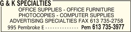 G & K Specialties (613-735-3977) - Display Ad - G & K SPECIALTIESG & K SPECIALTIES G & K SPECIALTIES OFFICE SUPPLIES - OFFICE FURNITURE PHOTOCOPIES - COMPUTER SUPPLIES ADVERTISING SPECIALTIES FAX 613 735-2758 Pem 613 735-3977 995 Pembroke E -------------- G & K SPECIALTIESG & K SPECIALTIES G & K SPECIALTIES OFFICE SUPPLIES - OFFICE FURNITURE PHOTOCOPIES - COMPUTER SUPPLIES ADVERTISING SPECIALTIES FAX 613 735-2758 Pem 613 735-3977 995 Pembroke E --------------