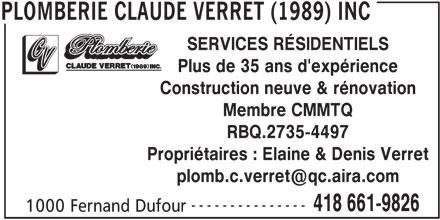 Plomberie Claude Verret (1989) Inc (418-661-9826) - Annonce illustrée======= - SERVICES RÉSIDENTIELS Plus de 35 ans d'expérience Construction neuve & rénovation Membre CMMTQ RBQ.2735-4497 --------------- 418 661-9826 1000 Fernand Dufour PLOMBERIE CLAUDE VERRET (1989) INC Propriétaires : Elaine & Denis Verret