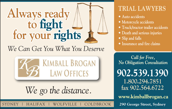 Kimball Brogan (902-539-1390) - Display Ad - TRIAL LAWYERS Always ready Auto accidents Motorcycle accidents to fight to Truck/tractor trailer accidents Death and serious injuries for your rights for your Slip and falls Insurance and fire claims We Can Get You What You Deserve 290 George Street, Sydney No Obligation Consultation Kimball Brogan 902.539.1390 Law Offices 1.800.294.7851 fax 902.564.6722 We go the distance. www.kimballbrogan.ca SYDNEY HALIFAX WOLFVILLE COLDBROOK Call for Free,