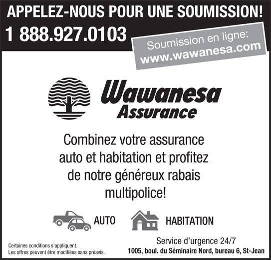 Wawanesa Assurance (1-888-920-0131) - Annonce illustrée======= - APPELEZ-NOUS POUR UNE SOUMISSION! 1 888.927.0103 Soumission en ligne: www.wawanesa.com Combinez votre assurance auto et habitation et profitez de notre généreux rabais multipolice! AUTO HABITATION Service d urgence 24/7 Certaines conditions s appliquent. 1005, boul. du Séminaire Nord, bureau 6, St-Jean Les offres peuvent être modifiées sans préavis.