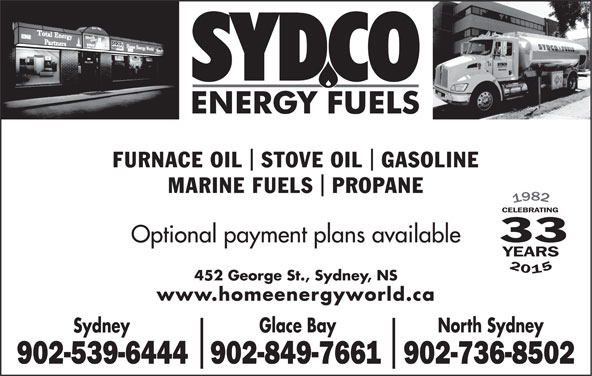 Sydco Fuels Limited (902-539-6444) - Display Ad - FURNACE OIL  STOVE OIL  GASOLINE MARINE FUELS  PROPANE 33 Optional payment plans available 201 452 George St., Sydney, NS www.homeenergyworld.ca Glace Bay North Sydney Sydney 902-539-6444902-849-7661902-736-8502
