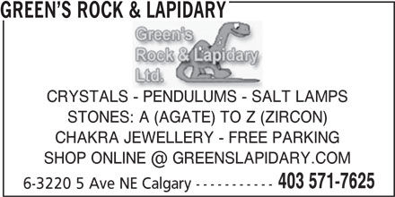 Green's Rock & Lapidary (403-571-7625) - Display Ad - 6-3220 5 Ave NE Calgary ----------- GREEN S ROCK & LAPIDARY CRYSTALS - PENDULUMS - SALT LAMPS STONES: A (AGATE) TO Z (ZIRCON) CHAKRA JEWELLERY - FREE PARKING 403 571-7625 6-3220 5 Ave NE Calgary ----------- GREEN S ROCK & LAPIDARY CRYSTALS - PENDULUMS - SALT LAMPS STONES: A (AGATE) TO Z (ZIRCON) CHAKRA JEWELLERY - FREE PARKING 403 571-7625