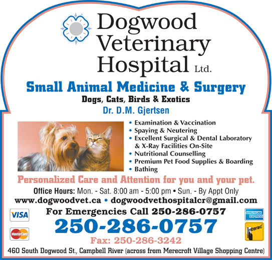 Dogwood Veterinary Hospital Ltd (250-286-0757) - Display Ad - Dogwood Veterinary Hospital Ltd. Small Animal Medicine & Surgery Dogs, Cats, Birds & Exotics Dr. D.M. Gjertsen Examination & Vaccination Excellent Surgical & Dental Laboratory & X-Ray Facilities On-Site Nutritional Counselling Premium Pet Food Supplies & Boarding Bathing Spaying & Neutering Personalized Care and Attention for you and your pet. Office Hours: Mon. - Sat. 8:00 am - 5:00 pm   Sun. - By Appt Only For Emergencies Call 250-286-0757 Fax: 250-286-3242 460 South Dogwood St., Campbell River (across from Merecroft Village Shopping Centre)