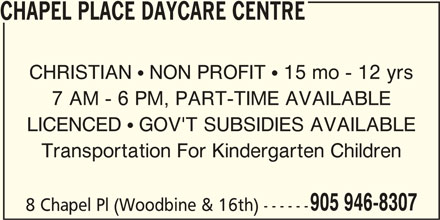 Chapel Place Daycare Centre (905-946-8307) - Display Ad - 905 946-8307 8 Chapel Pl (Woodbine & 16th) ------ CHAPEL PLACE DAYCARE CENTRE CHRISTIAN  NON PROFIT  15 mo - 12 yrs 7 AM - 6 PM, PART-TIME AVAILABLE LICENCED  GOV'T SUBSIDIES AVAILABLE Transportation For Kindergarten Children