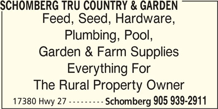 TRU Country & Garden (905-939-2911) - Display Ad - SCHOMBERG TRU COUNTRY & GARDEN Feed, Seed, Hardware, Plumbing, Pool, Garden & Farm Supplies Everything For The Rural Property Owner 17380 Hwy 27 --------- Schomberg 905 939-2911 SCHOMBERG TRU COUNTRY & GARDEN Feed, Seed, Hardware, Plumbing, Pool, Garden & Farm Supplies Everything For The Rural Property Owner 17380 Hwy 27 --------- Schomberg 905 939-2911