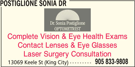 Postiglione Sonia Dr (905-833-9808) - Display Ad - POSTIGLIONE SONIA DR Complete Vision & Eye Health Exams Contact Lenses & Eye Glasses Laser Surgery Consultation 905 833-9808 13069 Keele St (King City) ---------