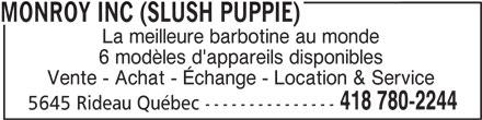 Monroy Inc (Slush Puppie) (418-780-2244) - Annonce illustrée======= - Vente - Achat - Échange - Location & Service 418 780-2244 5645 Rideau Québec --------------- MONROY INC (SLUSH PUPPIE) La meilleure barbotine au monde 6 modèles d'appareils disponibles