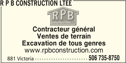 R P B Construction Ltée (506-735-8750) - Display Ad - Contracteur généraltractegén Ventes de terrain Excavation de tous genres www.rpbconstruction.com 506 735-8750 881 Victoria ----------------------- R P B CONSTRUCTION LTEE
