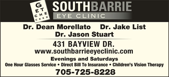 South Barrie Eye Clinic (705-725-8228) - Display Ad - Dr. Dean Morellato Dr. Jake List Dr. Jason Stuart 431 BAYVIEW DR. www.southbarrieeyeclinic.com Evenings and Saturdays One Hour Glasses Service   Direct Bill To Insurance   Children s Vision Therapy 705-725-8228