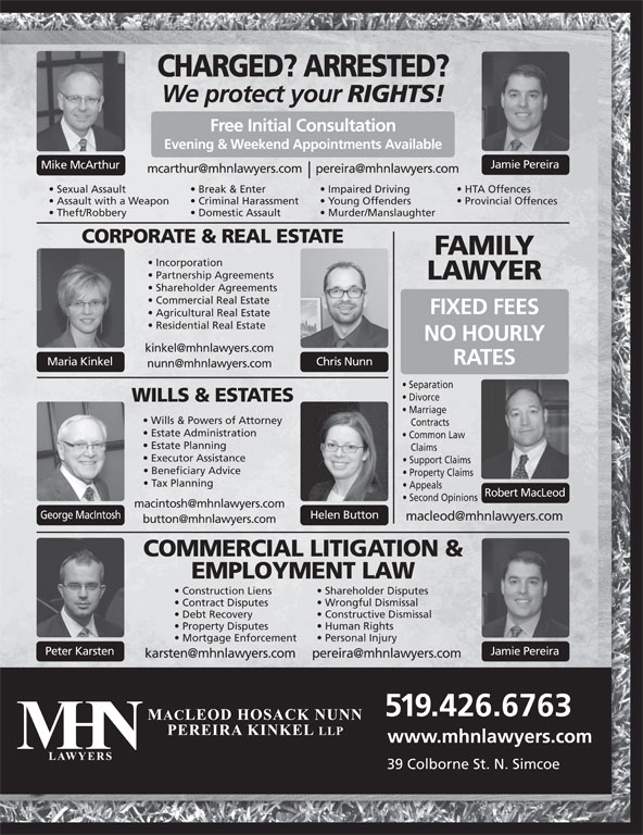 MHN Lawyers (519-426-6763) - Display Ad - CHARGED? ARRESTED? We protect your RIGHTS! Free Initial Consultation Evening & Weekend Appointments Available Jamie Pereira Mike McArthur Sexual Assault Break & Enter Impaired Driving HTA Offences Assault with a Weapon Criminal Harassment Young Offenders Provincial Offences Theft/Robbery Domestic Assault Murder/Manslaughter CORPORATE & REAL ESTATE FAMILY Incorporation Partnership Agreements LAWYER Shareholder Agreements Commercial Real Estate FIXED FEES Agricultural Real Estate Residential Real Estate NO HOURLY RATES Chris NunnMaria Kinkel Separation Divorce WILLS & ESTATES Marriage Wills & Powers of Attorney Contracts Estate Administration Common Law Estate Planning Claims Executor Assistance Support Claims Beneficiary Advice Property Claims Tax Planning Appeals Robert MacLeod Second Opinions George MacIntosh Helen Button Peter Karsten Jamie Pereira 519.426.6763 www.mhnlawyers.com 39 Colborne St. N. Simcoe COMMERCIAL LITIGATION & EMPLOYMENT LAW Shareholder Disputes Construction Liens Wrongful Dismissal Contract Disputes Constructive Dismissal Debt Recovery Human Rights Property Disputes Personal Injury Mortgage Enforcement