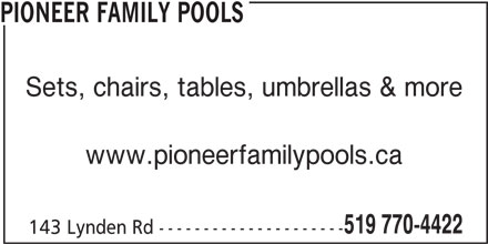 Pioneer Family Pools (519-770-4422) - Display Ad - PIONEER FAMILY POOLS Sets, chairs, tables, umbrellas & more www.pioneerfamilypools.ca 519 770-4422 143 Lynden Rd --------------------- PIONEER FAMILY POOLS Sets, chairs, tables, umbrellas & more www.pioneerfamilypools.ca 519 770-4422 143 Lynden Rd ---------------------