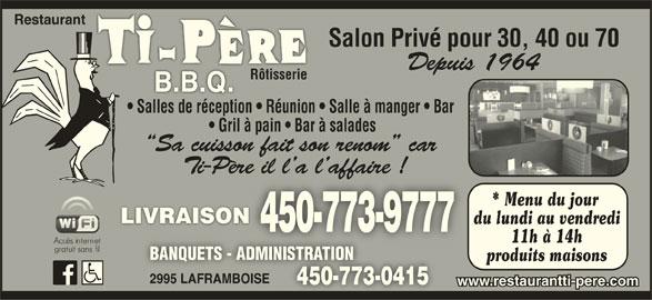 Restaurant Ti-Père B B Q (450-773-9777) - Annonce illustrée======= - Restaurant Salon Privé pour 30, 40 ou 70 Depuis 1964 RôtisserieRôtisserie Salles de réception   Réunion   Salle à manger   Bar Gril à pain   Bar à salades Sa cuisson fait son renom  car Ti-Père il l a l affaire !ère il l a l affaire ! * Menu du jour LIVRAISONLIVRAISON du lundi au vendredi 450-773-9777 11h à 14h BANQUETS - ADMINISTRATIONBANQUETS - ADMINISTRATION produits maisons 2995 LAFRAMBOISE2995 LAFRAMBOISE 450-773-0415450-773-0415 www.restaurantti-pere.com
