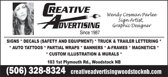 Creative Advertising Signs & Designs (506-328-8324) - Display Ad - Wendy Cosman Parlee Sign Artist, Graphic Designer SIGNS * DECALS (SAFETY AND EQUIPMENT) * TRUCK & TRAILER LETTERING * * AUTO TATTOOS * PARTIAL WRAPS * BANNERS * A-FRAMES * MAGNETICS * * CUSTOM ILLUSTRATION & MURALS * 103 1st Plymouth Rd., Woodstock NB (506) 328-8324 creativeadvertisingwoodstocknb.com