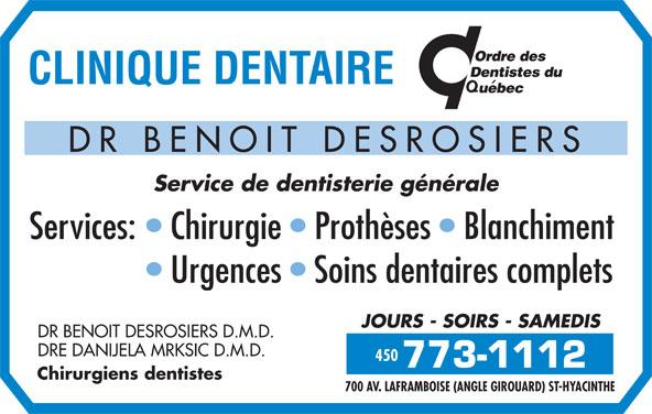 Clinique Dentaire Dr Benoit Desrosiers (450-773-1112) - Annonce illustrée======= - 700 AV. LAFRAMBOISE (ANGLE GIROUARD) ST-HYACINTHE DR BENOIT DESROSIERS Service de dentisterie générale Services:   Chirurgie   Prothèses   Blanchiment 450 Urgences   Soins dentaires complets JOURS - SOIRS - SAMEDIS DR BENOIT DESROSIERS D.M.D. DRE DANIJELA MRKSIC D.M.D. 450 Chirurgiens dentistes