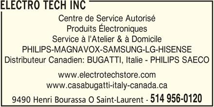 Electrotech Inc (514-956-0120) - Annonce illustrée======= - ELECTRO TECH INC Service à l'Atelier & à Domicile PHILIPS-MAGNAVOX-SAMSUNG-LG-HISENSE Distributeur Canadien: BUGATTI, Italie - PHILIPS SAECO www.electrotechstore.com www.casabugatti-italy-canada.ca 514 956-0120 9490 Henri Bourassa O Saint-Laurent - Centre de Service Autorisé Produits Électroniques