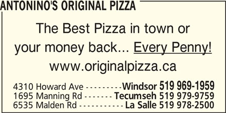 Antonino's Original Pizza - Annonce illustrée======= - ANTONINO'S ORIGINAL PIZZA The Best Pizza in town or your money back... Every Penny! www.originalpizza.ca Windsor 519 969-1959 4310 Howard Ave --------- 1695 Manning Rd ------- Tecumseh 519 979-9759 6535 Malden Rd ----------- La Salle 519 978-2500