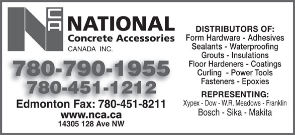 National Concrete Accessories (780-451-1212) - Display Ad - Xypex - Dow - W.R. Meadows - Franklin Edmonton Fax: 780-451-8211Edmonton Fax: 780-451-8211 Bosch - Sika - Makita www.nca.ca 14305 128 Ave NW DISTRIBUTORS OF: Form Hardware - Adhesives Sealants - Waterproofing CANADA  INC. Grouts - Insulations Floor Hardeners - Coatings Curling  - Power Tools 780-790-1955780790195 Fasteners - Epoxies 780-451-1212 REPRESENTING: