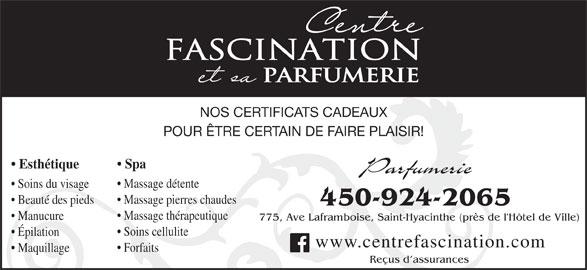Centre Fascination Santé Beauté (450-773-6882) - Annonce illustrée======= - Massage thérapeutique Manucure 775, Ave Laframboise, Saint-Hyacinthe (près de l'Hôtel de Ville) Soins cellulite Épilation www.centrefascination.com Forfaits Maquillage Reçus d assurances FASCINATION PARFUMERIE NOS CERTIFICATS CADEAUX POUR ÊTRE CERTAIN DE FAIRE PLAISIR! Spa Esthétique Parfumerie Massage détente Soins du visage Massage pierres chaudes Beauté des pieds 450-924-2065