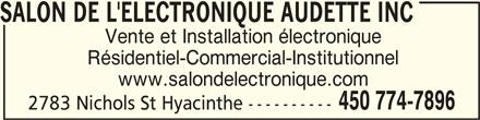 Salon de l'Électronique Audette Inc (450-774-7896) - Annonce illustrée======= - SALON DE L'ELECTRONIQUE AUDETTE INCSALON DE L'ELECTRONIQUE AUDETTE INC Vente et Installation électronique Résidentiel-Commercial-Institutionnel www.salondelectronique.com 450 774-7896 2783 Nichols St Hyacinthe ---------- SALON DE L'ELECTRONIQUE AUDETTE INCSALON DE L'ELECTRONIQUE AUDETTE INC SALON DE L'ELECTRONIQUE AUDETTE INC