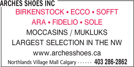 Arches Shoe Store (403-286-2862) - Display Ad - ARCHES SHOES INC BIRKENSTOCK  ECCO  SOFFT ARA  FIDELIO  SOLE MOCCASINS / MUKLUKS LARGEST SELECTION IN THE NW www.archesshoes.ca Northlands Village Mall Calgary ------ 403 286-2862 ARCHES SHOES INC BIRKENSTOCK  ECCO  SOFFT ARA  FIDELIO  SOLE MOCCASINS / MUKLUKS LARGEST SELECTION IN THE NW www.archesshoes.ca Northlands Village Mall Calgary ------ 403 286-2862
