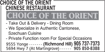 Choice Of The Orient Chinese Restaurant (905-737-7373) - Display Ad - CHOICE OF THE ORIENT CHINESE RESTAURANT - Take Out & Delivery - Dining Room - We Specialize in Authentic Cantonese, Szechuan Cuisine - Private Function room For Special Occasions (Richmond Hill) 905 737-7373 9555 Yonge ------- 5694 Hwy 7 (At Martingrove) ------ 905 850-8388