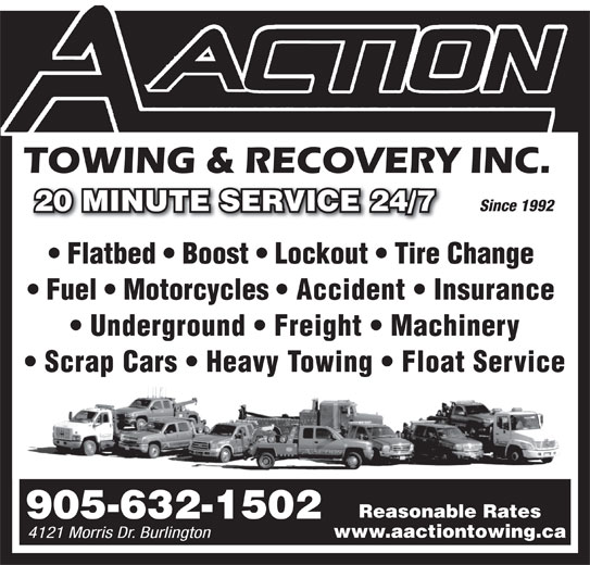 A Action Towing & Recovery (905-632-1502) - Display Ad - Since 1992 Flatbed   Boost   Lockout   Tire Change Fuel   Motorcycles   Accident   Insurance Underground   Freight   Machinery Scrap Cars   Heavy Towing   Float Service Reasonable Rates 905-632-1502 www.aactiontowing.ca 4121 Morris Dr. Burlington