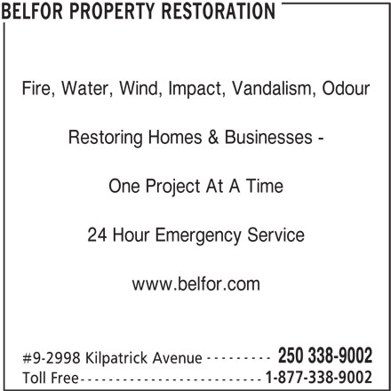 Belfor (250-338-9002) - Display Ad - Fire, Water, Wind, Impact, Vandalism, Odour Restoring Homes & Businesses - One Project At A Time 24 Hour Emergency Service www.belfor.com --------- 250 338-9002 #9-2998 Kilpatrick Avenue 1-877-338-9002 Toll Free -------------------------- BELFOR PROPERTY RESTORATION