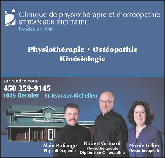 Clinique de Physiothérapie et D'Ostéopathie St Jean Sur Richelieu (450-359-9145) - Annonce illustrée======= - Clinique de physiothérapie et d ostéopathie ST-JEAN-SUR-RICHELIEU Fondée en 1986 Physiothérapie   Ostéopathie Kinésiologie sur rendez-vous 450 359-9145 1045 Bernier St-Jean-sur-Richelieu Robert Grimard Nicole TellierAlain Rufiange Physiothérapeute PhysiothérapeutePhysiothérapeute Diplômé en Ostéopathie