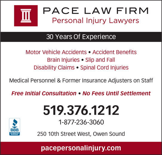 Pace Law Firm (519-376-1212) - Display Ad - Motor Vehicle Accidents   Accident Benefits Brain Injuries   Slip and Fall Disability Claims   Spinal Cord Injuries Medical Personnel & Former Insurance Adjusters on Staff Free Initial Consultation   No Fees Until Settlement 519.376.1212 1-877-236-3060 250 10th Street West, Owen Sound pacepersonalinjury.com 30 Years Of Experience
