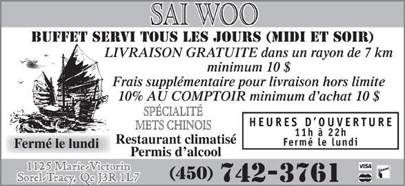 Restaurant Sai-Woo (450-742-3761) - Annonce illustrée======= - LIVRAISON GRATUITE dans un rayon de 7 km minimum 10 $ Frais supplémentaire pour livraison hors limite 10% AU COMPTOIR minimum d achat 10 $ SPÉCIALITÉ HEURES D OUVERTURE METS CHINOIS 11h à 22h Restaurant climatisé Fermé le lundi Permis d alcool 1125 Marie-Victorin (450) Sorel-Tracy, Qc J3R 1L7 742-3761 BUFFET SERVI TOUS LES JOURS (MIDI et soir)
