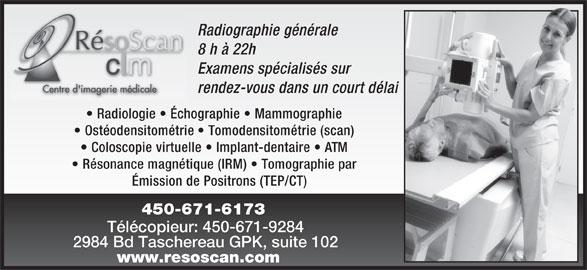 Radiologie Résoscan CLM (450-671-6173) - Annonce illustrée======= - Radiographie générale 8 h à 22h Examens spécialisés sur rendez-vous dans un court délai Radiologie   Échographie   Mammographie Ostéodensitométrie   Tomodensitométrie (scan) Coloscopie virtuelle   Implant-dentaire   ATM Résonance magnétique (IRM)   Tomographie par Émission de Positrons (TEP/CT) 450-671-6173 Télécopieur: 450-671-9284 2984 Bd Taschereau GPK, suite 102 www.resoscan.com
