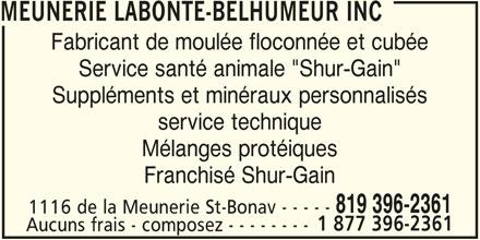 """Meunerie Labonté-Belhumeur Inc (819-396-2361) - Annonce illustrée======= - Mélanges protéiques Franchisé Shur-Gain 819 396-2361 1116 de la Meunerie St-Bonav - - - - - 1 877 396-2361 Aucuns frais - composez - - - - - - - - service technique MEUNERIE LABONTE-BELHUMEUR INC Fabricant de moulée floconnée et cubée Service santé animale """"Shur-Gain"""" Suppléments et minéraux personnalisés"""