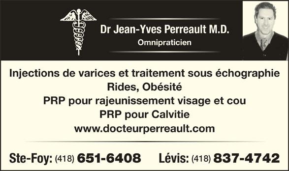 Perreault Jean-Yves Dr (418-837-4742) - Annonce illustrée======= - Dr Jean-Yves Perreault M.D. Omnipraticien Injections de varices et traitement sous échographie Rides, Obésité PRP pour rajeunissement visage et cou PRP pour Calvitie www.docteurperreault.com (418) Ste-Foy: 651-6408 Lévis: 837-4742