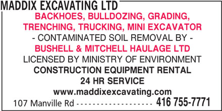 Maddix Excavating Ltd (416-755-7771) - Display Ad - MADDIX EXCAVATING LTD BACKHOES, BULLDOZING, GRADING, TRENCHING, TRUCKING, MINI EXCAVATOR - CONTAMINATED SOIL REMOVAL BY - BUSHELL & MITCHELL HAULAGE LTD LICENSED BY MINISTRY OF ENVIRONMENT CONSTRUCTION EQUIPMENT RENTAL www.maddixexcavating.com 416 755-7771 107 Manville Rd ------------------- MADDIX EXCAVATING LTD BACKHOES, BULLDOZING, GRADING, TRENCHING, TRUCKING, MINI EXCAVATOR - CONTAMINATED SOIL REMOVAL BY - BUSHELL & MITCHELL HAULAGE LTD LICENSED BY MINISTRY OF ENVIRONMENT CONSTRUCTION EQUIPMENT RENTAL 24 HR SERVICE 24 HR SERVICE www.maddixexcavating.com 416 755-7771 107 Manville Rd -------------------