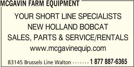 McGavin Farm Equipment - Bobcat Of Huron (519-887-6365) - Display Ad - MCGAVIN FARM EQUIPMENT YOUR SHORT LINE SPECIALISTS NEW HOLLAND BOBCAT SALES, PARTS & SERVICE/RENTALS www.mcgavinequip.com 1 877 887-6365 83145 Brussels Line Walton -------