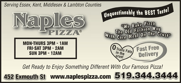Naples Pizza (519-344-3444) - Annonce illustrée======= - Serving Essex, Kent, Middlesex & Lambton Countiesg Essex, Kent, Middlesex & Lambton Counties Naples PIZZAPIZ MON-THURS 3PM - 1AMMON-THURS 3PM - 1AM 0 0 FaFast Free Free FRIFRI-SAT 3PM - 2AM-SAT 3PM - 2AM Trans Fats st in the SUN 3PM - 12AMSUN 3PM - 12AM Delivery crust Trans Fats Delivery Get Ready to Enjoy Something Different With Our Famous Pizza!Get Ready to Enjoy Something Different With Our Famous Pizza! 519.344.3444519.344.3444 www.naplespizza.comwww.naplespizza.com 452 Exmouth St452 Exmouth St
