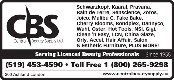 Central Beauty Supply Ltd (519-453-4590) - Display Ad - Schwarzkopf, Kaaral, Pravana, Bain de Terre, Senscience, Zotos, Joico, Malibu C, Fake Bake, Cherry Blooms, Bondplex, Dannyco, Wahl, Oster, Hot Tools, NSI, Gigi, Clean 'n Easy, LCN, China Glaze, Orly, Accel, Hair Affair, Salon & Esthetic Furniture, PLUS MORE! Serving Licenced Beauty Professionals Since 1955 (519) 453-4590   Toll Free 1 (800) 265-9298 www.centralbeautysupply.ca 300 Ashland London