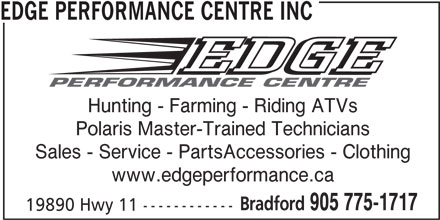 Edge Performance Centre Inc (905-775-1717) - Display Ad - EDGE PERFORMANCE CENTRE INC Hunting - Farming - Riding ATVs Polaris Master-Trained Technicians Sales - Service - PartsAccessories - Clothing www.edgeperformance.ca Bradford 905 775-1717 EDGE PERFORMANCE CENTRE INC Hunting - Farming - Riding ATVs Polaris Master-Trained Technicians Sales - Service - PartsAccessories - Clothing www.edgeperformance.ca Bradford 905 775-1717 19890 Hwy 11 ------------ 19890 Hwy 11 ------------
