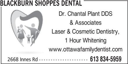 Blackburn Shoppes Dental (613-834-5959) - Display Ad - BLACKBURN SHOPPES DENTAL Dr. Chantal Plant DDS & Associates Laser & Cosmetic Dentistry, 1 Hour Whitening www.ottawafamilydentist.com 2668 Innes Rd --------------------- 613 834-5959