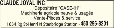 """Claude Joyal Inc (450-296-8201) - Annonce illustrée======= - CLAUDE JOYAL INCCLAUDE JOYAL INC CLAUDE JOYAL INC Machinerie agricole neuve & usagée Vente-Pièces & service 450 296-8201 1654 Rg St-Henri N Stanbridge Station - Dépositaire """"CASE-IH"""""""