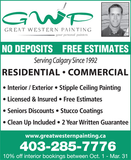 Great Western Painting Inc (403-285-7776) - Display Ad - NO DEPOSITS    FREE ESTIMATES Serving Calgary Since 1992 RESIDENTIAL   COMMERCIAL Interior / Exterior   Stipple Ceiling Painting Licensed & Insured   Free Estimates Seniors Discounts   Stucco Coatings Clean Up Included   2 Year Written Guarantee www.greatwesternpainting.ca 403-285-7776 10% off interior bookings between Oct. 1 - Mar. 31