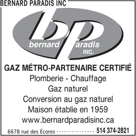 Les Entreprises Bernard Paradis Inc (514-374-2821) - Annonce illustrée======= - Gaz naturel Conversion au gaz naturel Maison établie en 1959 www.bernardparadisinc.ca --------------- 514 374-2821 6678 rue des Écores BERNARD PARADIS INC GAZ MÉTRO-PARTENAIRE CERTIFIÉ Plomberie - Chauffage