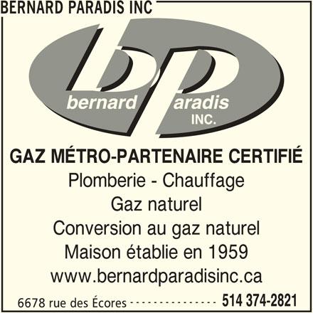 Bernard Paradis (514-374-2821) - Annonce illustrée======= - BERNARD PARADIS INC GAZ MÉTRO-PARTENAIRE CERTIFIÉ Plomberie - Chauffage Gaz naturel Conversion au gaz naturel Maison établie en 1959 www.bernardparadisinc.ca --------------- 514 374-2821 6678 rue des Écores