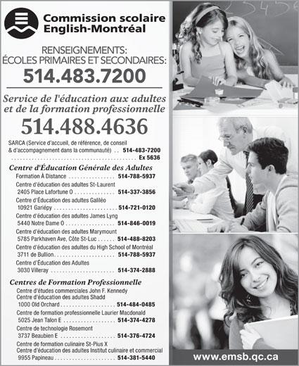 English Montreal School Board (514-483-7200) - Display Ad - Formation À Distance. . . . . . . . . . . . . . . . 514-788-5937 Centre d'éducation des adultes St-Laurent 2405 Place Lafortune O. . . . . . . . . . . . . . 514-337-3856 Centre d'Éducation des adultes Galiléo 10921 Gariépy. . . . . . . . . . . . . . . . . . . . . . 514-721-0120 Centre d'éducation des adultes James Lyng 5440 Notre Dame O. . . . . . . . . . . . . . . . . 514-846-0019 Centre d'éducation des adultes Marymount 5785 Parkhaven Ave, Côte St-Luc. . . . . . 514-488-8203 Centre d'éducation des adultes du High School of Montréal 3711 de Bullion. . . . . . . . . . . . . . . . . . . . . 514-788-5937 Centre d Éducation des Adultes 3030 Villeray. . . . . . . . . . . . . . . . . . . . . . 514-374-2888 Centres de Formation Professionnelle Centre d'études commerciales John F. Kennedy Centre d'éducation des adultes Shadd 1000 Old Orchard. . . . . . . . . . . . . . . . . . . 514-484-0485 Centre de formation professionnelle Laurier Macdonald 5025 Jean Talon E. . . . . . . . . . . . . . . . . . 514-374-4278 Centre de technologie Rosemont RENSEIGNEMENTS: ÉCOLES PRIMAIRES ET SECONDAIRES: 514.483.7200 Service de l'éducation aux adultes et de la formation professionnelle 514.488.4636 SARCA (Service d accueil, de référence, de conseil & d accompagnement dans la communauté). . 514-483-7200 . . . . . . . . . . . . . . . . . . . . . . . . . . . . . . . . . . . . . . . . . . . Ex 5636 Centre d'Éducation Générale des Adultes 3737 Beaubien E. . . . . . . . . . . . . . . . . . . 514-376-4724 Centre de formation culinaire St-Pius X Centre d éducation des adultes Institut culinaire et commercial 9955 Papineau. . . . . . . . . . . . . . . . . . . . . 514-381-5440 www.emsb.qc.ca