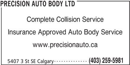Precision Auto Body Ltd (403-259-5981) - Display Ad - 5407 3 St SE Calgary PRECISION AUTO BODY LTD Complete Collision Service Insurance Approved Auto Body Service www.precisionauto.ca -------------- (403) 259-5981