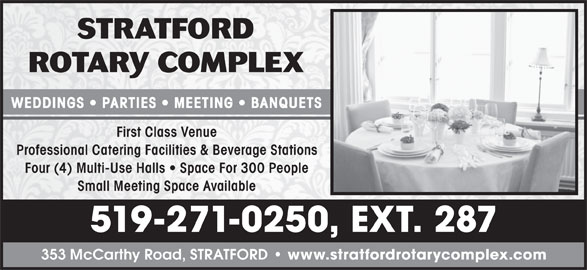 Stratford Rotary Complex (519-271-0250) - Display Ad - WEDDINGS   PARTIES   MEETING   BANQUETS First Class Venue Professional Catering Facilities & Beverage Stations Four (4) Multi-Use Halls   Space For 300 People Small Meeting Space Available 519-271-0250, EXT. 287 353 McCarthy Road, STRATFORD www.stratfordrotarycomplex.com