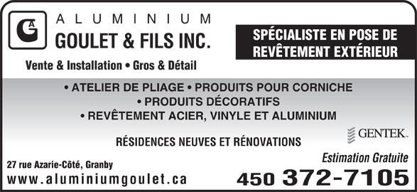 Aluminium Goulet & Fils Inc (450-372-7105) - Annonce illustrée======= - ALUM INIU SPÉCIALISTE EN POSE DE GOULET & FILS INC. REVÊTEMENT EXTÉRIEUR Vente & Installation   Gros & Détail ATELIER DE PLIAGE   PRODUITS POUR CORNICHE PRODUITS DÉCORATIFS REVÊTEMENT ACIER, VINYLE ET ALUMINIUM RÉSIDENCES NEUVES ET RÉNOVATIONS Estimation Gratuite 27 rue Azarie-Côté, Granby www.aluminiumgoulet.ca