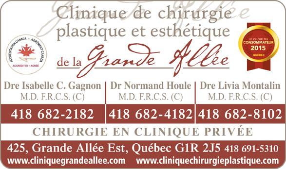 Clinique De Chirurgie Plastique Et Esthétique De La Grande Allée (418-691-5310) - Annonce illustrée======= - Clinique de chirurgie plastique et esthétique de la Dre Isabelle C. GagnonDr Normand HouleDre Livia Montalin M.D. F.R.C.S. (C) M.D. F.R.C.S. (C) 418 682-2182 418 682-4182418 682-8102 CHIRURGIE EN CLINIQUE PRIVÉE 425, Grande Allée Est, Québec G1R 2J5 418 691-5310 www.cliniquegrandeallee.com www.cliniquechirurgieplastique.com
