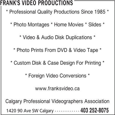 Frank's Video Productions (403-252-8075) - Display Ad - * Professional Quality Productions Since 1985 * * Photo Montages * Home Movies * Slides * * Video & Audio Disk Duplications * * Photo Prints From DVD & Video Tape * * Custom Disk & Case Design For Printing * * Foreign Video Conversions * www.franksvideo.ca Calgary Professional Videographers Association 1420 90 Ave SW Calgary ------------ 403 252-8075 FRANK'S VIDEO PRODUCTIONS